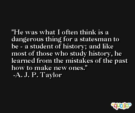He was what I often think is a dangerous thing for a statesman to be - a student of history; and like most of those who study history, he learned from the mistakes of the past how to make new ones. -A. J. P. Taylor