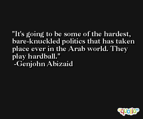 It's going to be some of the hardest, bare-knuckled politics that has taken place ever in the Arab world. They play hardball. -Genjohn Abizaid