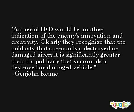 An aerial IED would be another indication of the enemy's innovation and creativity. Clearly they recognize that the publicity that surrounds a destroyed or damaged aircraft is significantly greater than the publicity that surrounds a destroyed or damaged vehicle. -Genjohn Keane