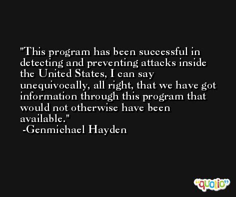 This program has been successful in detecting and preventing attacks inside the United States, I can say unequivocally, all right, that we have got information through this program that would not otherwise have been available. -Genmichael Hayden