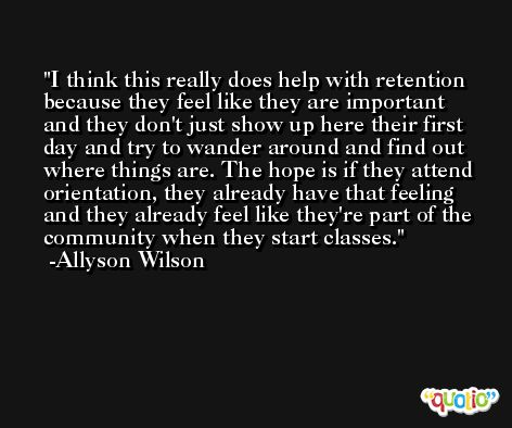 I think this really does help with retention because they feel like they are important and they don't just show up here their first day and try to wander around and find out where things are. The hope is if they attend orientation, they already have that feeling and they already feel like they're part of the community when they start classes. -Allyson Wilson