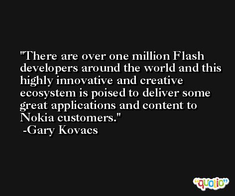 There are over one million Flash developers around the world and this highly innovative and creative ecosystem is poised to deliver some great applications and content to Nokia customers. -Gary Kovacs