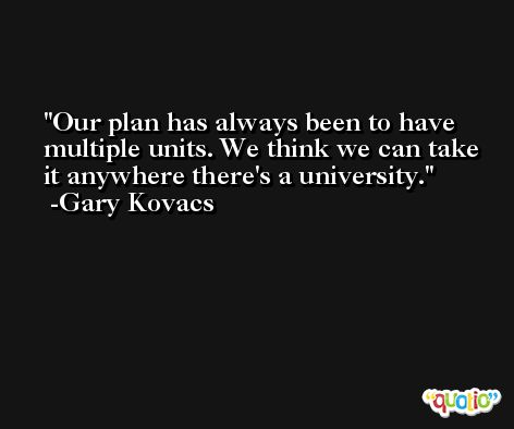 Our plan has always been to have multiple units. We think we can take it anywhere there's a university. -Gary Kovacs