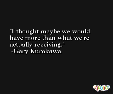 I thought maybe we would have more than what we're actually receiving. -Gary Kurokawa