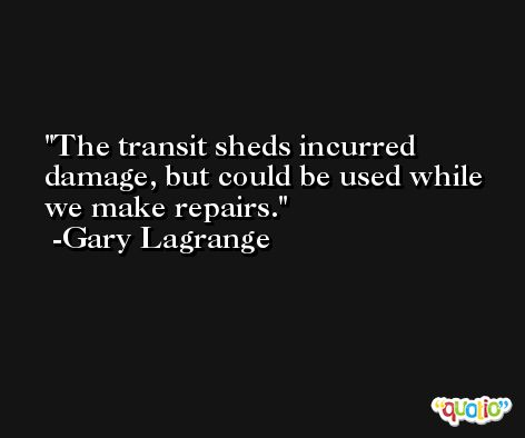 The transit sheds incurred damage, but could be used while we make repairs. -Gary Lagrange