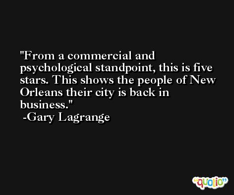 From a commercial and psychological standpoint, this is five stars. This shows the people of New Orleans their city is back in business. -Gary Lagrange