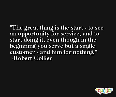 The great thing is the start - to see an opportunity for service, and to start doing it, even though in the beginning you serve but a single customer - and him for nothing. -Robert Collier