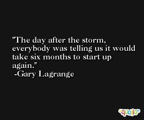 The day after the storm, everybody was telling us it would take six months to start up again. -Gary Lagrange