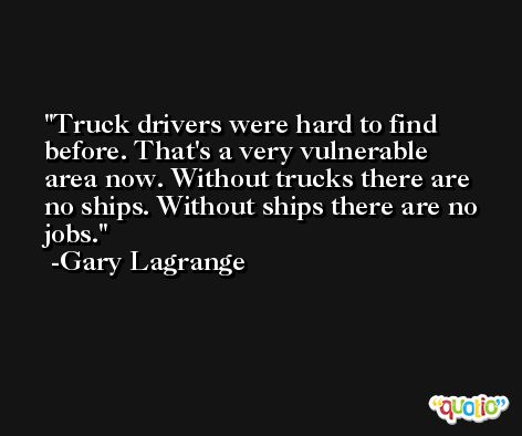 Truck drivers were hard to find before. That's a very vulnerable area now. Without trucks there are no ships. Without ships there are no jobs. -Gary Lagrange