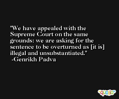 We have appealed with the Supreme Court on the same grounds: we are asking for the sentence to be overturned as [it is] illegal and unsubstantiated. -Genrikh Padva