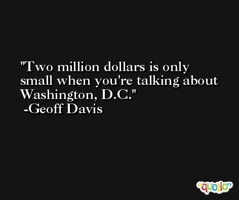 Two million dollars is only small when you're talking about Washington, D.C. -Geoff Davis