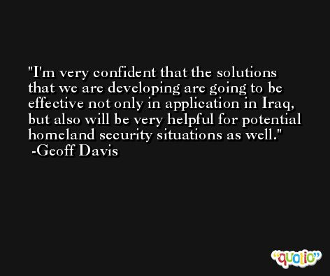 I'm very confident that the solutions that we are developing are going to be effective not only in application in Iraq, but also will be very helpful for potential homeland security situations as well. -Geoff Davis