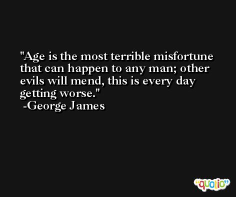 Age is the most terrible misfortune that can happen to any man; other evils will mend, this is every day getting worse. -George James