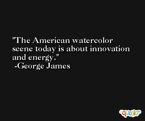 The American watercolor scene today is about innovation and energy. -George James