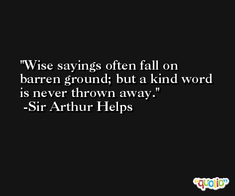 Wise sayings often fall on barren ground; but a kind word is never thrown away. -Sir Arthur Helps