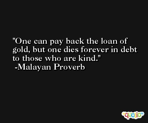 One can pay back the loan of gold, but one dies forever in debt to those who are kind. -Malayan Proverb