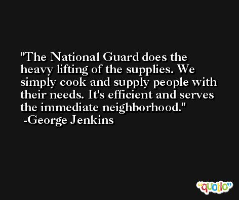 The National Guard does the heavy lifting of the supplies. We simply cook and supply people with their needs. It's efficient and serves the immediate neighborhood. -George Jenkins