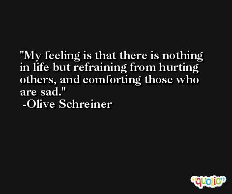 My feeling is that there is nothing in life but refraining from hurting others, and comforting those who are sad. -Olive Schreiner