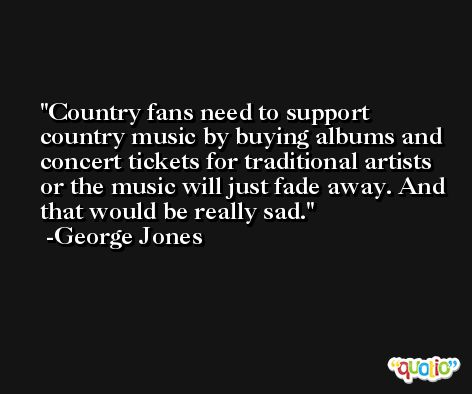 Country fans need to support country music by buying albums and concert tickets for traditional artists or the music will just fade away. And that would be really sad. -George Jones