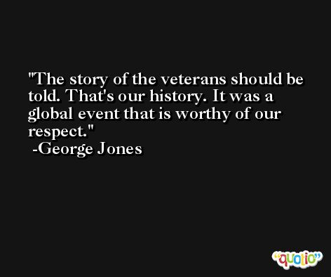 The story of the veterans should be told. That's our history. It was a global event that is worthy of our respect. -George Jones