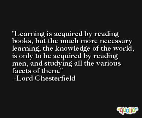 Learning is acquired by reading books, but the much more necessary learning, the knowledge of the world, is only to be acquired by reading men, and studying all the various facets of them. -Lord Chesterfield