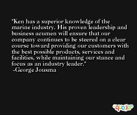 Ken has a superior knowledge of the marine industry. His proven leadership and business acumen will ensure that our company continues to be steered on a clear course toward providing our customers with the best possible products, services and facilities, while maintaining our stance and focus as an industry leader. -George Jousma