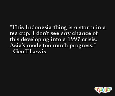 This Indonesia thing is a storm in a tea cup. I don't see any chance of this developing into a 1997 crisis. Asia's made too much progress. -Geoff Lewis