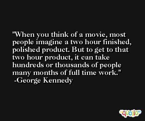 When you think of a movie, most people imagine a two hour finished, polished product. But to get to that two hour product, it can take hundreds or thousands of people many months of full time work. -George Kennedy