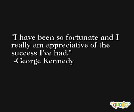 I have been so fortunate and I really am appreciative of the success I've had. -George Kennedy