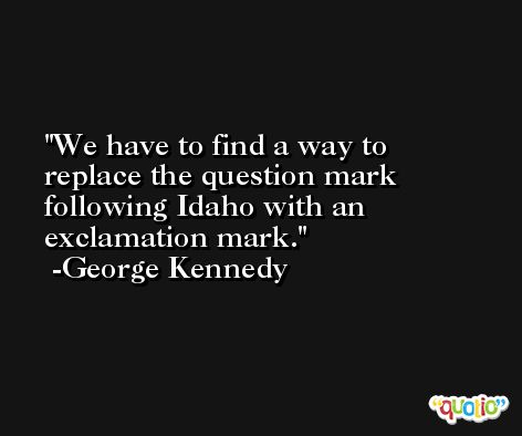 We have to find a way to replace the question mark following Idaho with an exclamation mark. -George Kennedy