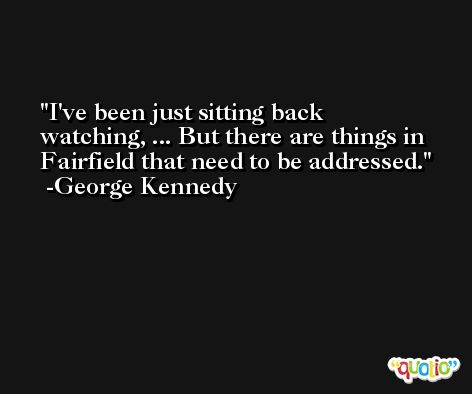 I've been just sitting back watching, ... But there are things in Fairfield that need to be addressed. -George Kennedy