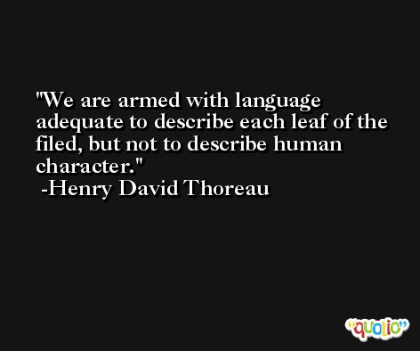 We are armed with language adequate to describe each leaf of the filed, but not to describe human character. -Henry David Thoreau