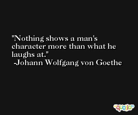 Nothing shows a man's character more than what he laughs at. -Johann Wolfgang von Goethe