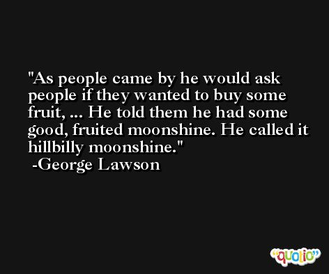 As people came by he would ask people if they wanted to buy some fruit, ... He told them he had some good, fruited moonshine. He called it hillbilly moonshine. -George Lawson