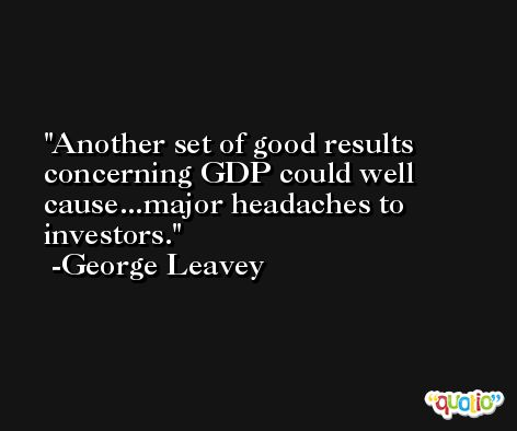 Another set of good results concerning GDP could well cause...major headaches to investors. -George Leavey