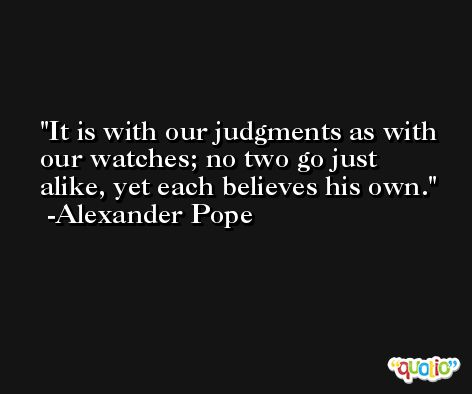 It is with our judgments as with our watches; no two go just alike, yet each believes his own. -Alexander Pope