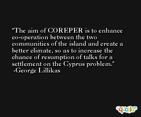 The aim of COREPER is to enhance co-operation between the two communities of the island and create a better climate, so as to increase the chance of resumption of talks for a settlement on the Cyprus problem. -George Lillikas