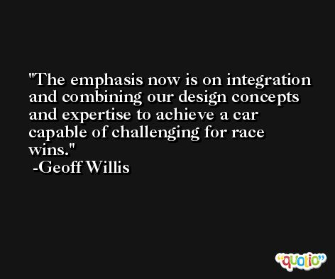 The emphasis now is on integration and combining our design concepts and expertise to achieve a car capable of challenging for race wins. -Geoff Willis