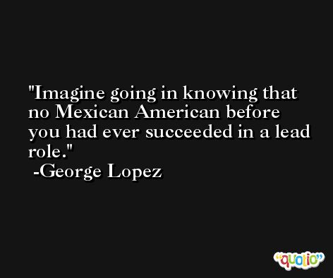 Imagine going in knowing that no Mexican American before you had ever succeeded in a lead role. -George Lopez