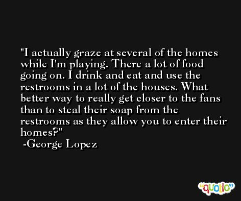 I actually graze at several of the homes while I'm playing. There a lot of food going on. I drink and eat and use the restrooms in a lot of the houses. What better way to really get closer to the fans than to steal their soap from the restrooms as they allow you to enter their homes? -George Lopez