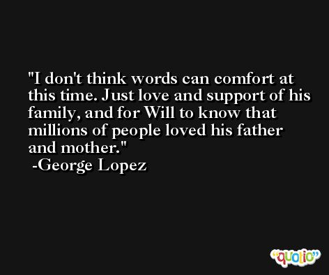 I don't think words can comfort at this time. Just love and support of his family, and for Will to know that millions of people loved his father and mother. -George Lopez