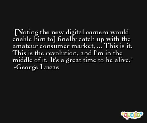 [Noting the new digital camera would enable him to] finally catch up with the amateur consumer market, ... This is it. This is the revolution, and I'm in the middle of it. It's a great time to be alive. -George Lucas