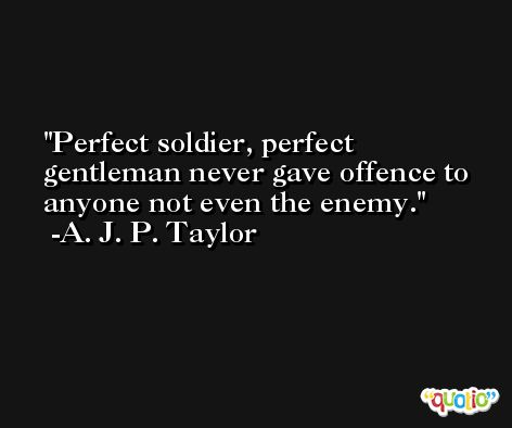 Perfect soldier, perfect gentleman never gave offence to anyone not even the enemy. -A. J. P. Taylor