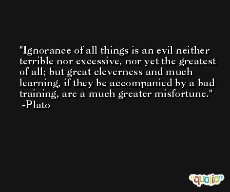 Ignorance of all things is an evil neither terrible nor excessive, nor yet the greatest of all; but great cleverness and much learning, if they be accompanied by a bad training, are a much greater misfortune. -Plato