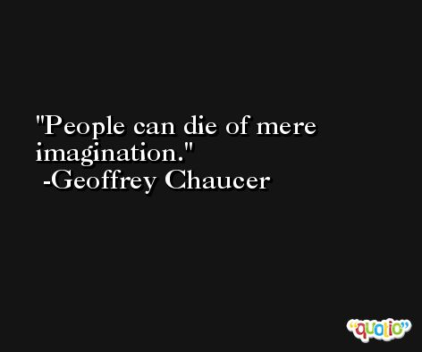 People can die of mere imagination. -Geoffrey Chaucer