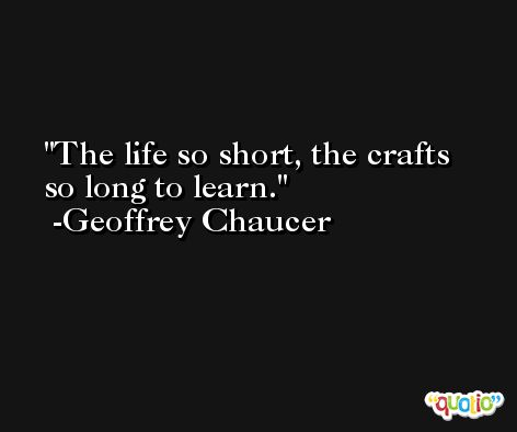The life so short, the crafts so long to learn. -Geoffrey Chaucer