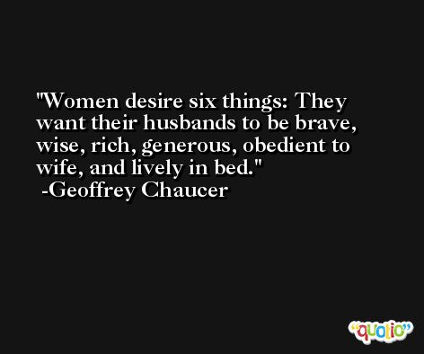 Women desire six things: They want their husbands to be brave, wise, rich, generous, obedient to wife, and lively in bed. -Geoffrey Chaucer