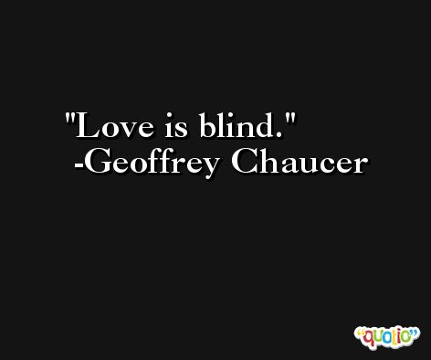 Love is blind. -Geoffrey Chaucer