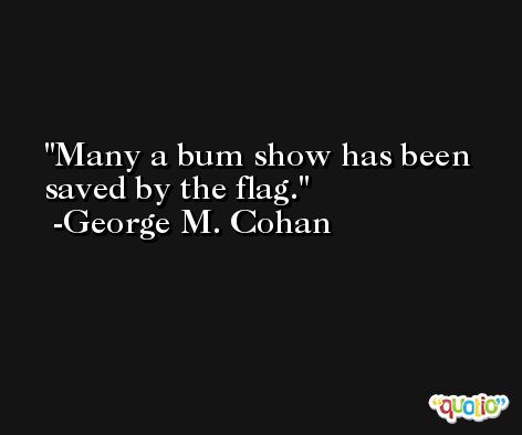 Many a bum show has been saved by the flag. -George M. Cohan