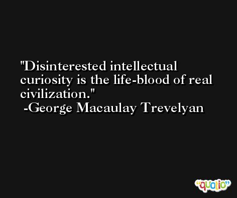 Disinterested intellectual curiosity is the life-blood of real civilization. -George Macaulay Trevelyan
